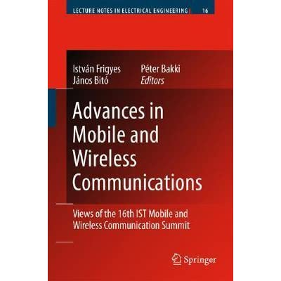 Advances in Mobile and Wireless Communications - Views of the 16th IST Mobile and Wireless Communication Summit by Istv?n Frigyes, J?nos Bit?, Peter Bakki