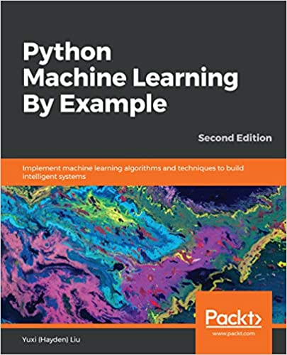 Python Machine Learning By Example: Implement machine learning algorithms and techniques to build intelligent systems, 2nd Edition by Yuxi (Hayden) Liu