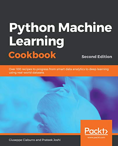 Python Machine Learning Cookbook: Over 100 recipes to progress from smart data analytics to deep learning using real-world datasets, 2nd Edition by Giuseppe Ciaburro and Prateek Joshi
