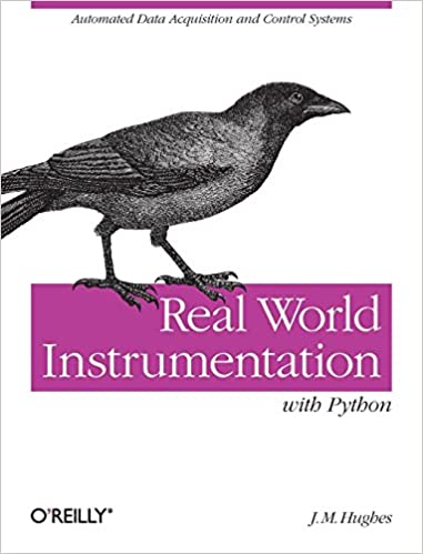 Real World Instrumentation with Python: Automated Data Acquisition and Control Systems by J. M. Hughes