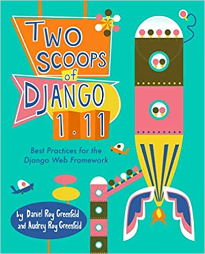 Two Scoops of Django 1.11: Best Practices for the Django Web Framework by Daniel Roy Greenfeld and Audrey Roy Greenfeld