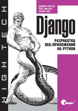 Django. Разработка веб-приложений на Python, 2017, Уэсли Чан, Джефф Форсье, Пол Биссекс