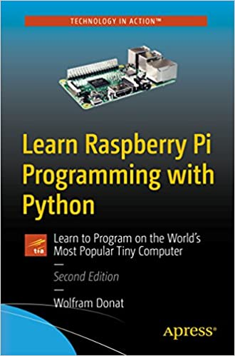 Learn Raspberry Pi Programming with Python: Learn to Program on the World's Most Popular Tiny Computer 2nd Edition, by Wolfram Donat