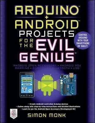 Arduino + Android Projects for the Evil Genius: Control Arduino with Your Smartphone or Tablet 1st Edition by Simon Monk