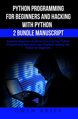Python Programming for Beginners and Hacking with Python 2 Bundle Manuscript: Essential Beginners Guide on Enriching Your Python Programming Skills and Learn Practical Hacking with Python by Owen Kriev
