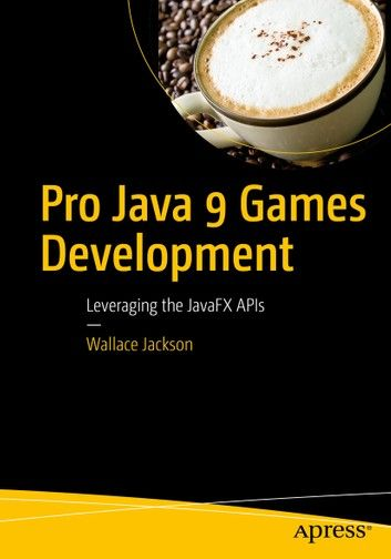 Pro Java 9 Games Development: Leveraging the JavaFX APIs by Wallace Jackson