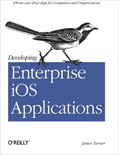 Developing Enterprise iOS Applications: iPhone and iPad Apps for Companies and Organizations by James Turner