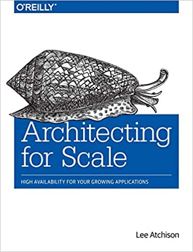 Architecting for Scale: High Availability for Your Growing Applications by Lee Atchison