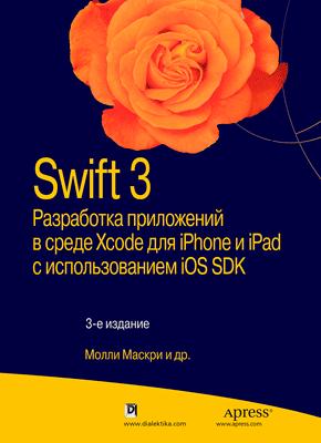 Swift 3. Разработка приложений в среде Xcode для iPhone и iPad с использованием iOS SDK, 3-е издание, 2017, Молли Маскри