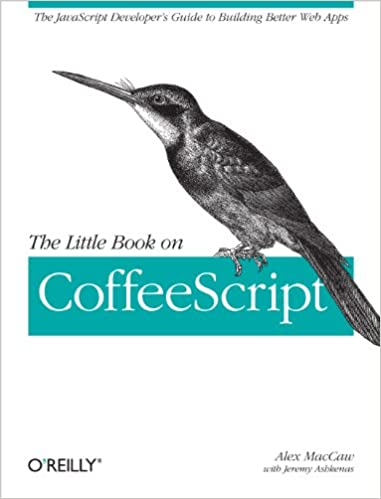 The Little Book on CoffeeScript: The JavaScript Developer's Guide to Building Better Web Apps by Alex MacCaw