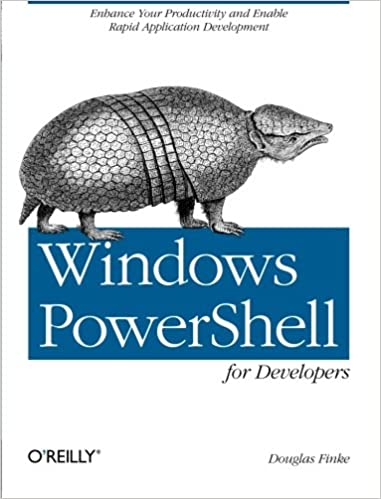 Windows PowerShell for Developers: Enhance Your Productivity and Enable Rapid Application Developmen by Douglas Finke