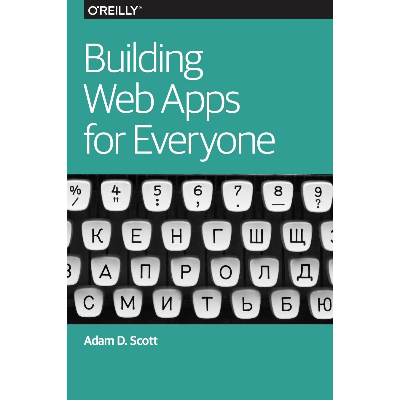 Building Web Apps for Everyone, 2016 by Adam D. Scott