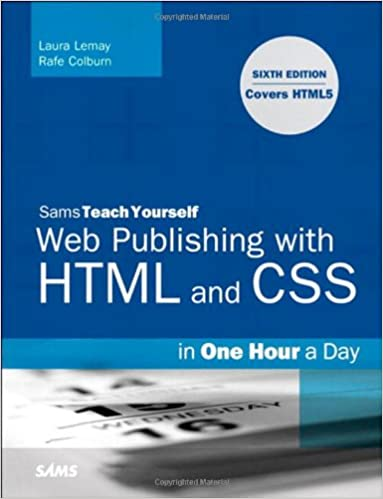 Sams Teach Yourself Web Publishing With HTML and CSS in One Hour a Day. 6th Edition by Laura Lemay, Rafe Colburn